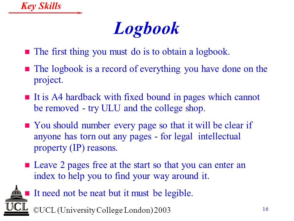 © ©UCL (University College London) 2003 Key Skills 16 Logbook n The first thing you must do is to obtain a logbook. n The logbook is a record of every