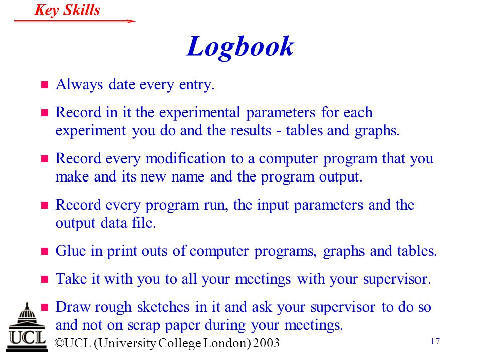 © ©UCL (University College London) 2003 Key Skills 17 Logbook n Always date every entry. n Record in it the experimental parameters for each experimen