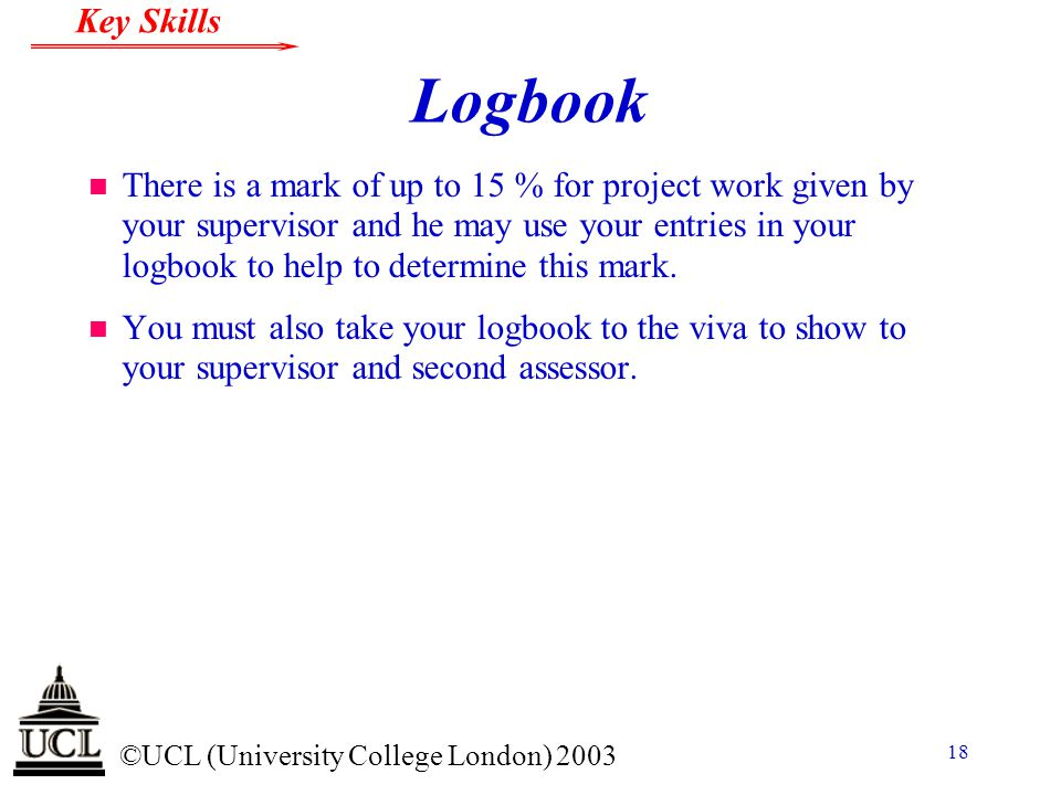 © ©UCL (University College London) 2003 Key Skills 18 Logbook n There is a mark of up to 15 % for project work given by your supervisor and he may use your entries in your logbook to help to determine this mark.