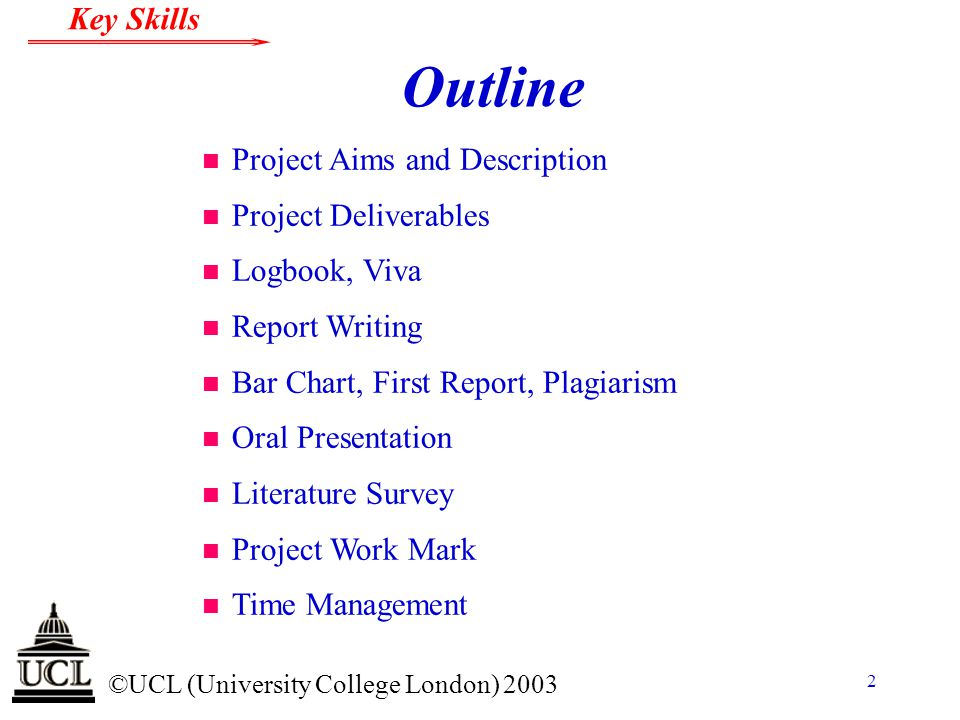 © ©UCL (University College London) 2003 Key Skills 43 Oral Presentation n This presentation uses Dark Blue Times New Roman Font size: Titles Bold Italic 44, Text 24 on a white background with bright red square bullets.