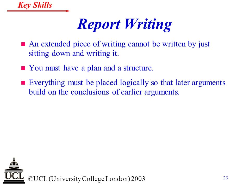 © ©UCL (University College London) 2003 Key Skills 23 Report Writing n An extended piece of writing cannot be written by just sitting down and writing it.