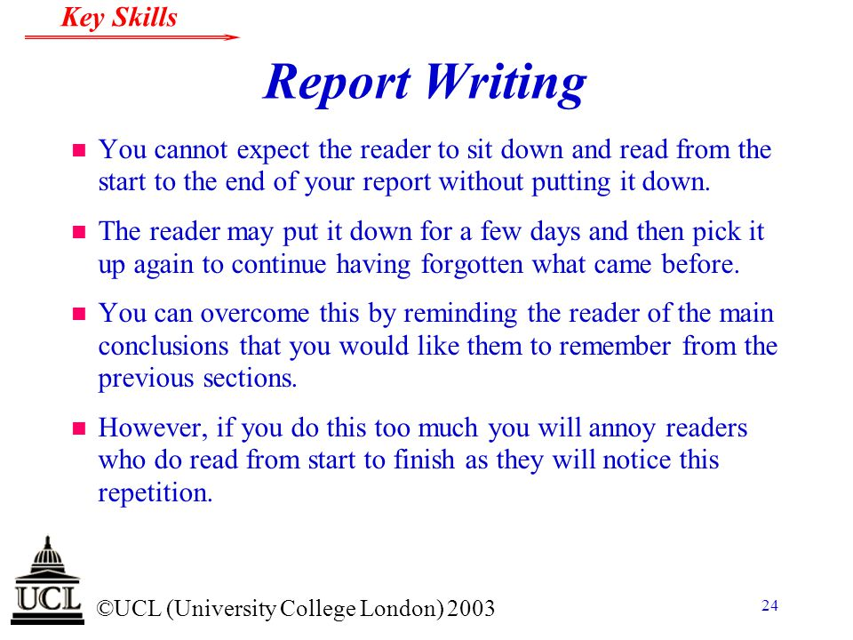 © ©UCL (University College London) 2003 Key Skills 24 Report Writing n You cannot expect the reader to sit down and read from the start to the end of