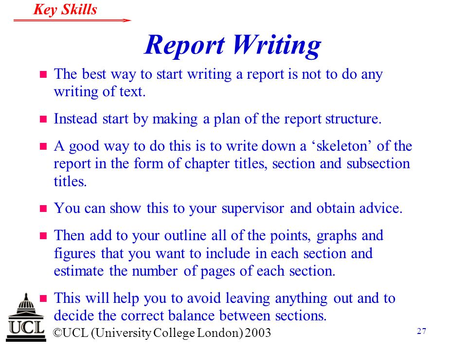 © ©UCL (University College London) 2003 Key Skills 27 Report Writing n The best way to start writing a report is not to do any writing of text. n Inst