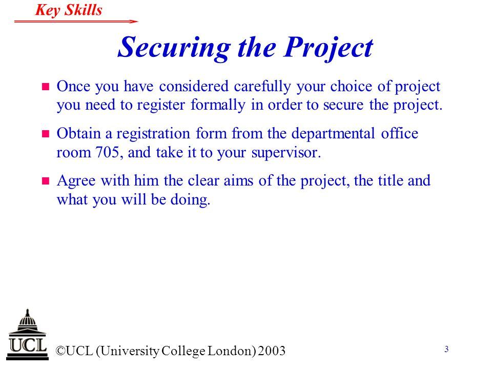 © ©UCL (University College London) 2003 Key Skills 4 Securing the Project n Make sure the form is completed by you and your supervisor with the agreed title, your name in block capitals underlining your family name and both of you must sign it.