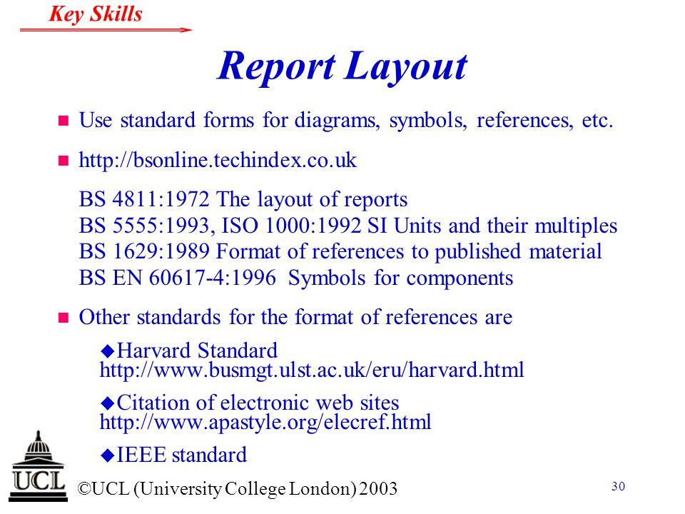 © ©UCL (University College London) 2003 Key Skills 30 Report Layout n Use standard forms for diagrams, symbols, references, etc. n http://bsonline.tec