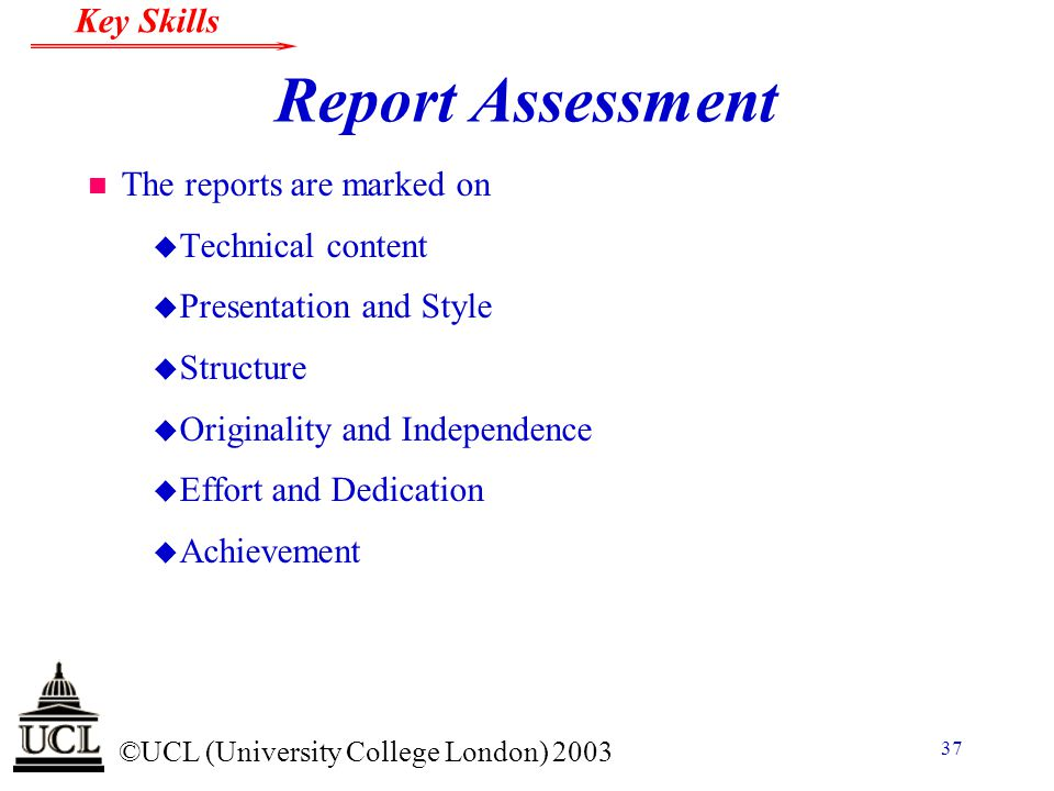 © ©UCL (University College London) 2003 Key Skills 37 Report Assessment n The reports are marked on u Technical content u Presentation and Style u Structure u Originality and Independence u Effort and Dedication u Achievement