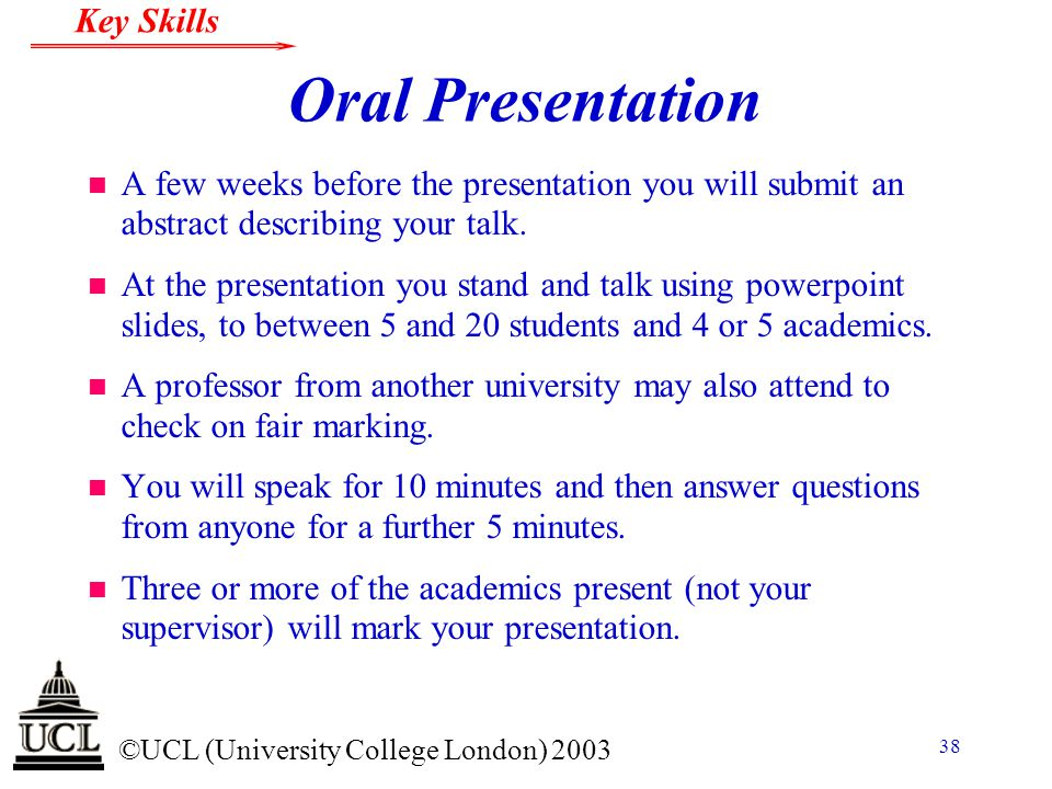 © ©UCL (University College London) 2003 Key Skills 38 Oral Presentation n A few weeks before the presentation you will submit an abstract describing y