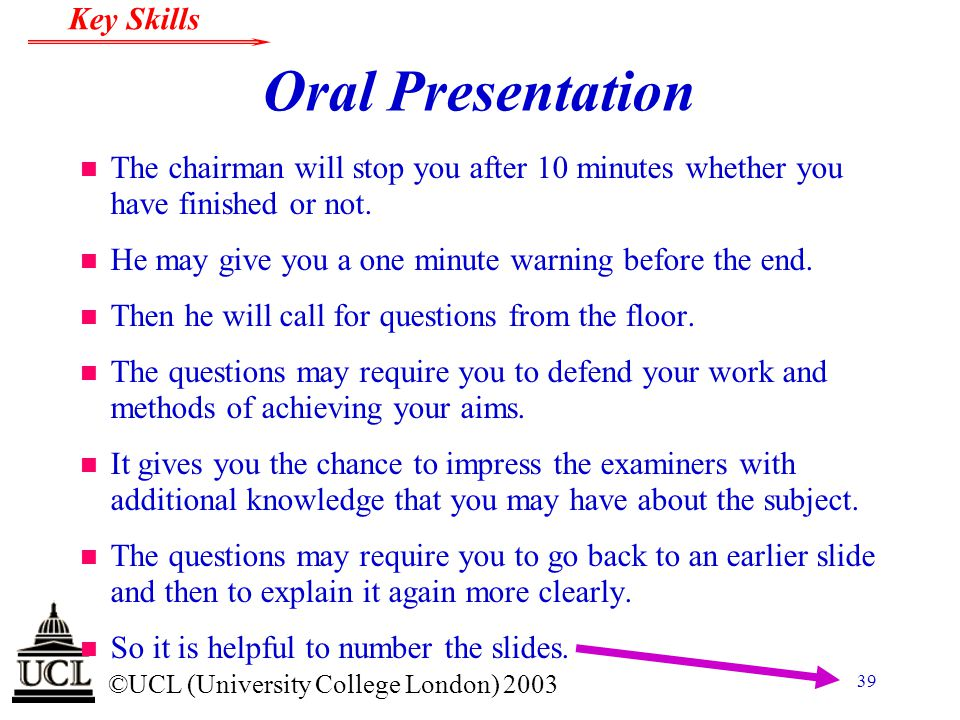 © ©UCL (University College London) 2003 Key Skills 39 Oral Presentation n The chairman will stop you after 10 minutes whether you have finished or not