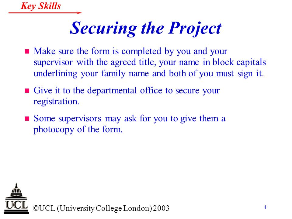 © ©UCL (University College London) 2003 Key Skills 4 Securing the Project n Make sure the form is completed by you and your supervisor with the agreed