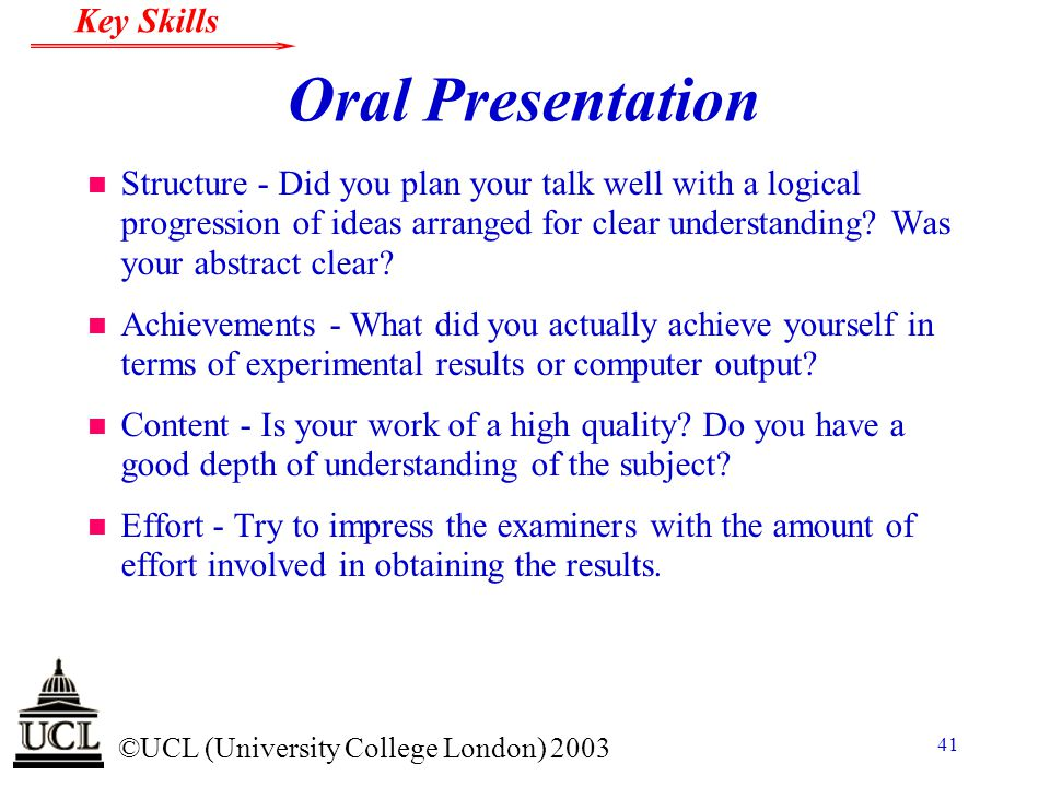 © ©UCL (University College London) 2003 Key Skills 41 Oral Presentation n Structure - Did you plan your talk well with a logical progression of ideas