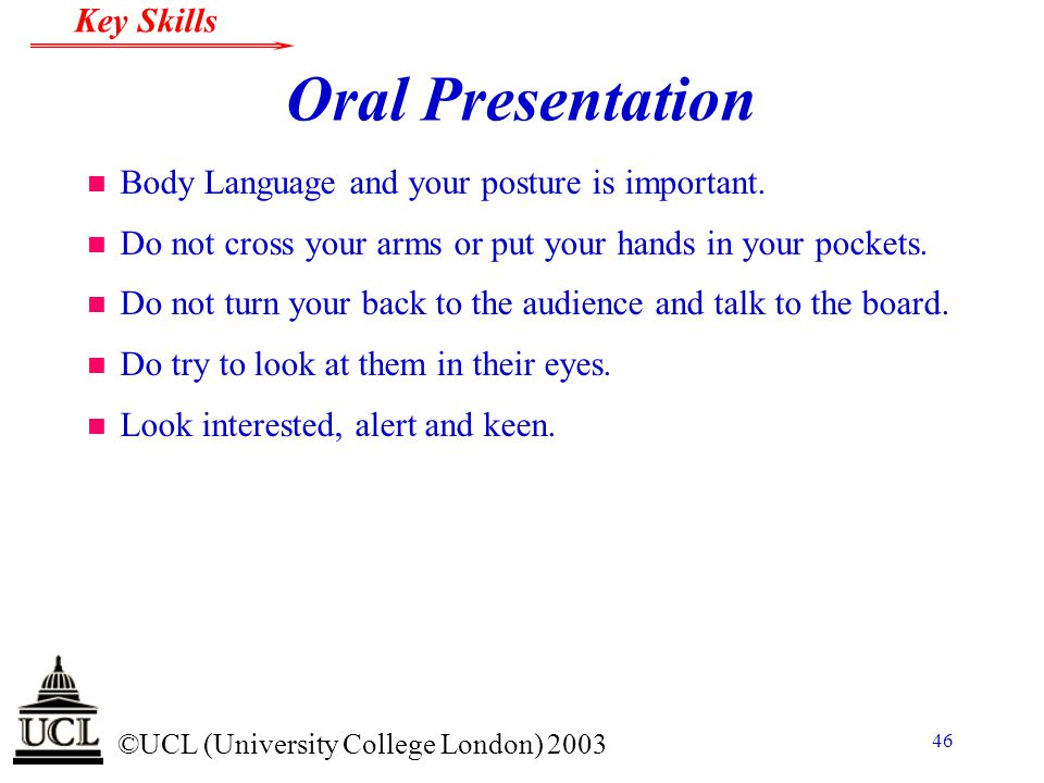 © ©UCL (University College London) 2003 Key Skills 46 Oral Presentation n Body Language and your posture is important.