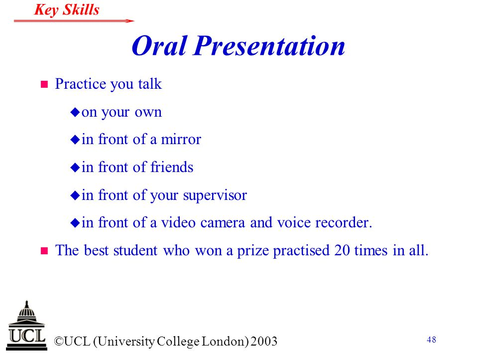 © ©UCL (University College London) 2003 Key Skills 48 Oral Presentation n Practice you talk u on your own u in front of a mirror u in front of friends