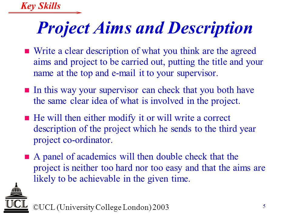© ©UCL (University College London) 2003 Key Skills 5 Project Aims and Description n Write a clear description of what you think are the agreed aims an