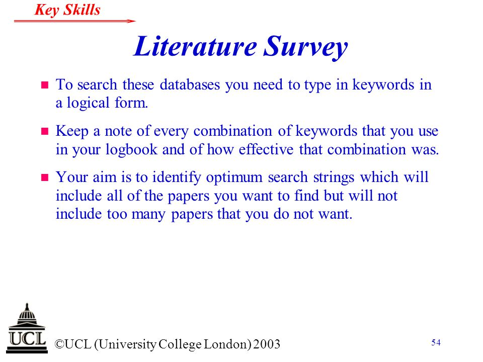 © ©UCL (University College London) 2003 Key Skills 54 Literature Survey n To search these databases you need to type in keywords in a logical form. n