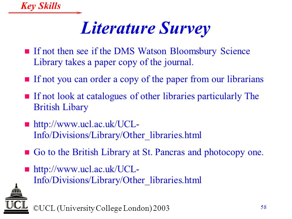 © ©UCL (University College London) 2003 Key Skills 58 Literature Survey n If not then see if the DMS Watson Bloomsbury Science Library takes a paper c
