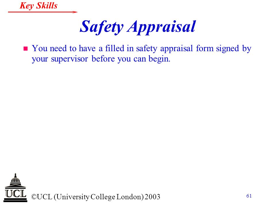 © ©UCL (University College London) 2003 Key Skills 61 Safety Appraisal n You need to have a filled in safety appraisal form signed by your supervisor before you can begin.