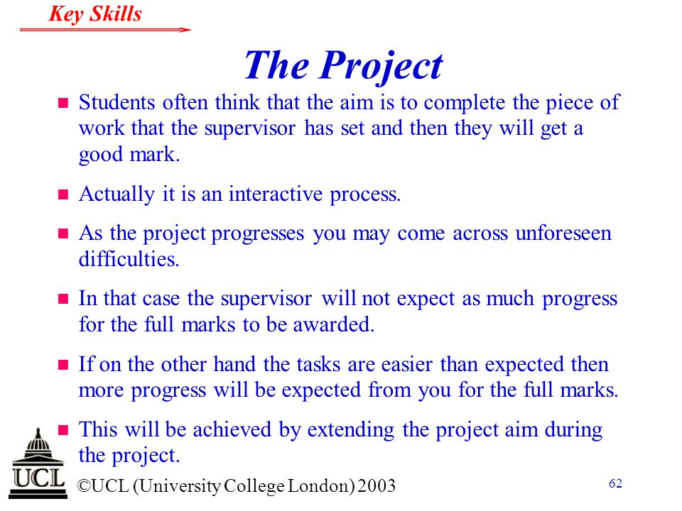 © ©UCL (University College London) 2003 Key Skills 62 The Project n Students often think that the aim is to complete the piece of work that the superv