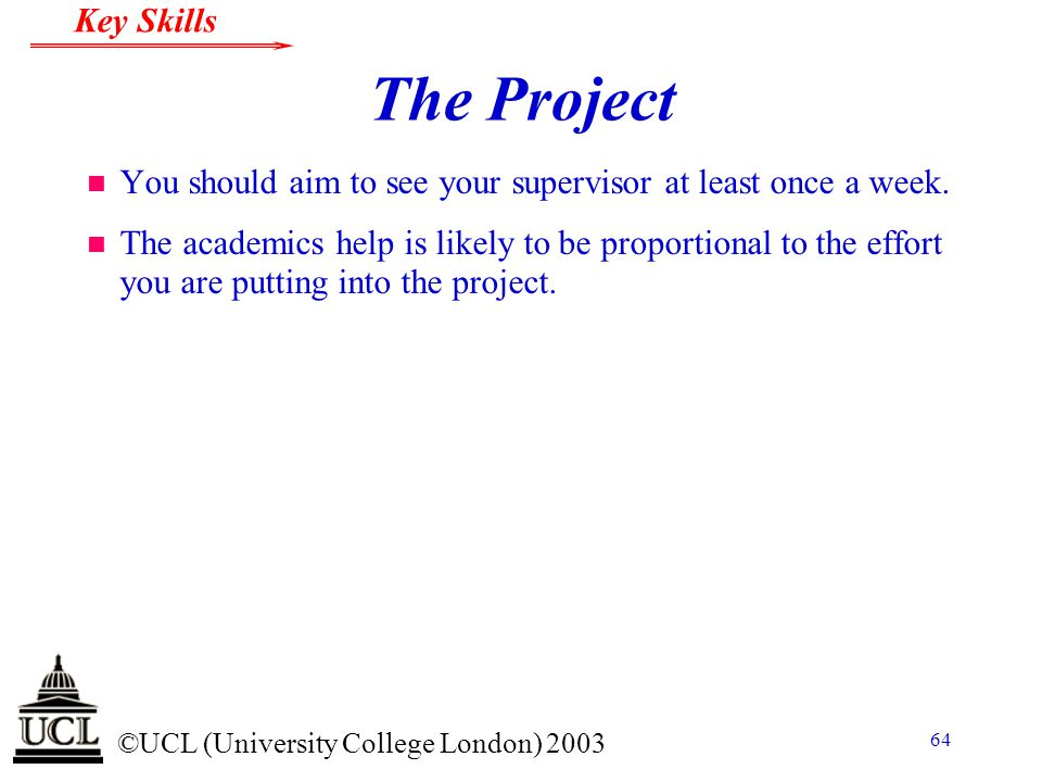 © ©UCL (University College London) 2003 Key Skills 64 The Project n You should aim to see your supervisor at least once a week. n The academics help i