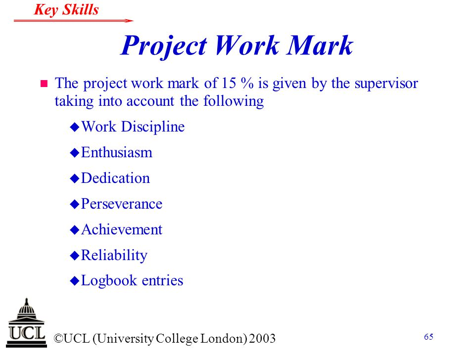 © ©UCL (University College London) 2003 Key Skills 65 Project Work Mark n The project work mark of 15 % is given by the supervisor taking into account