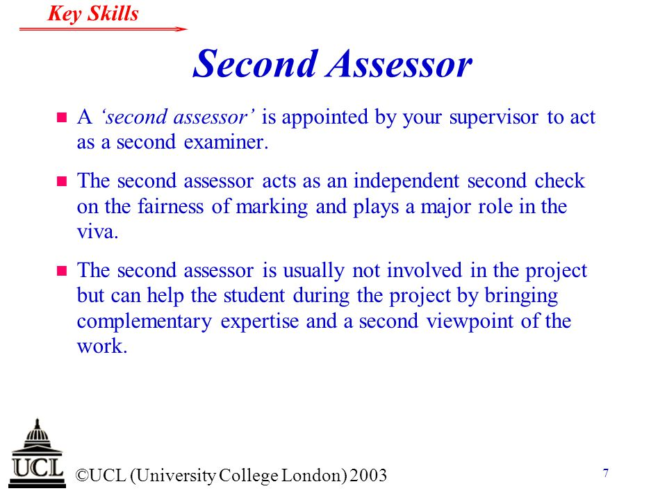 © ©UCL (University College London) 2003 Key Skills 7 Second Assessor n A 'second assessor' is appointed by your supervisor to act as a second examiner.