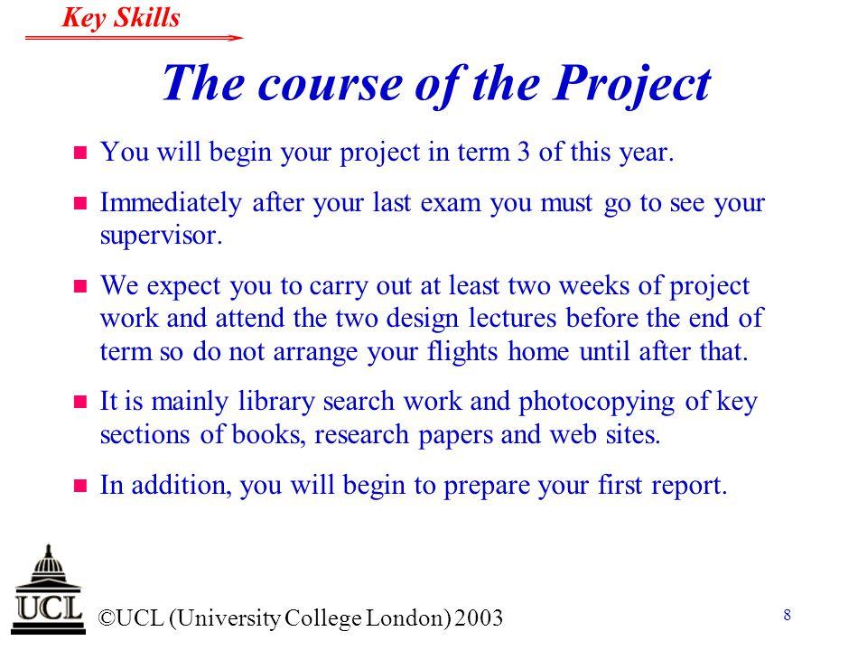 © ©UCL (University College London) 2003 Key Skills 29 Report Layout n Chapters describing how you carried out the project.