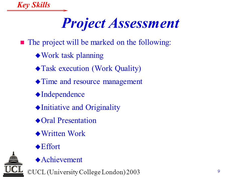 © ©UCL (University College London) 2003 Key Skills 9 Project Assessment n The project will be marked on the following: u Work task planning u Task exe