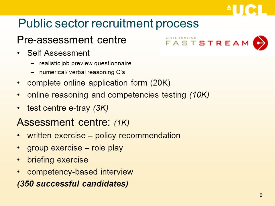 9 Pre-assessment centre Self Assessment –realistic job preview questionnaire –numerical/ verbal reasoning Q's complete online application form (20K) online reasoning and competencies testing (10K) test centre e-tray (3K) Assessment centre: (1K) written exercise – policy recommendation group exercise – role play briefing exercise competency-based interview (350 successful candidates) Public sector recruitment process