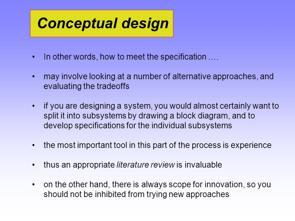 Conceptual design In other words, how to meet the specification …. may involve looking at a number of alternative approaches, and evaluating the trade