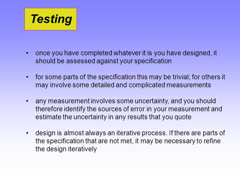 Testing once you have completed whatever it is you have designed, it should be assessed against your specification for some parts of the specification