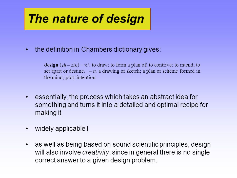 The nature of design the definition in Chambers dictionary gives: essentially, the process which takes an abstract idea for something and turns it int