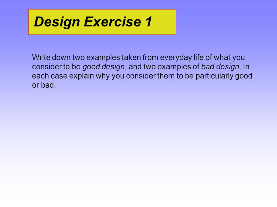 Design Exercise 1 Write down two examples taken from everyday life of what you consider to be good design, and two examples of bad design. In each cas