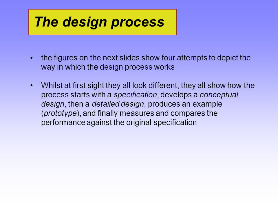 The design process the figures on the next slides show four attempts to depict the way in which the design process works Whilst at first sight they al