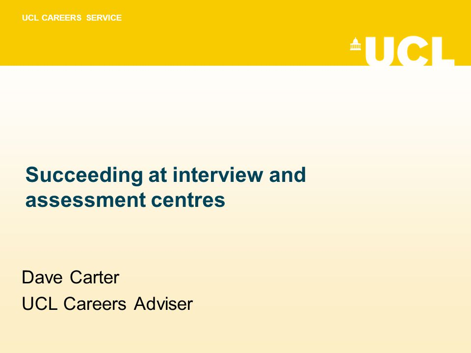 UCL CAREERS SERVICE Succeeding at interview and assessment centres Dave Carter UCL Careers Adviser