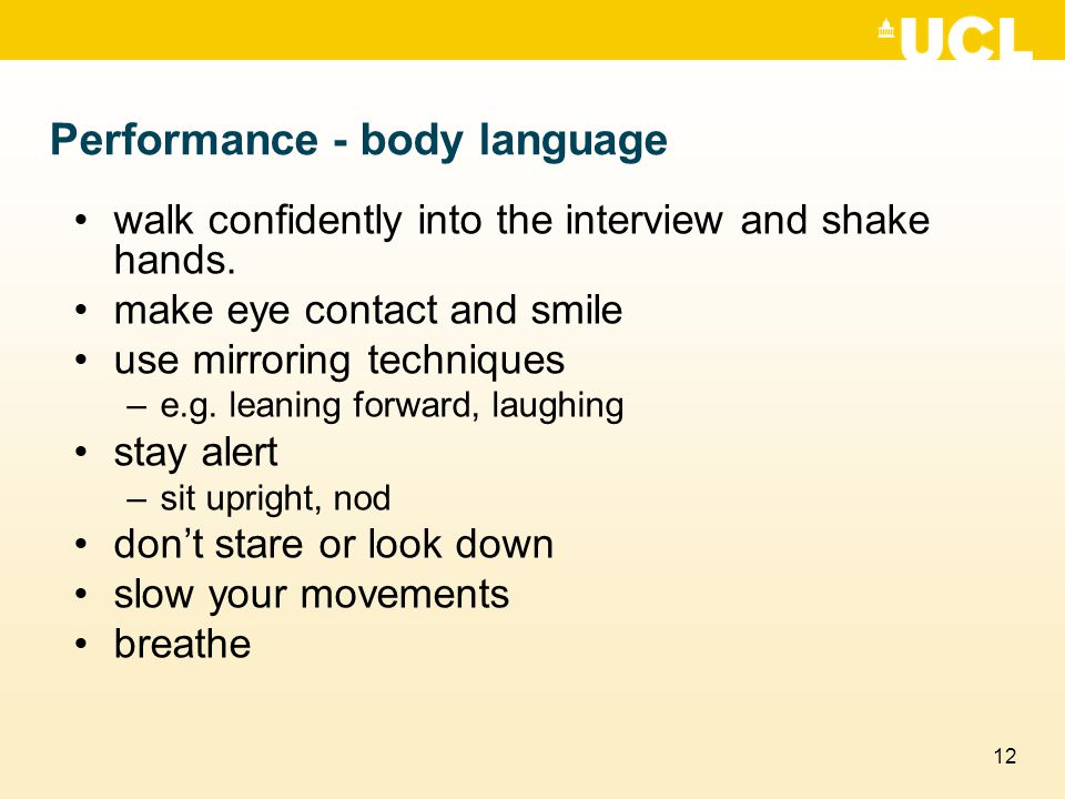 12 Performance - body language walk confidently into the interview and shake hands. make eye contact and smile use mirroring techniques –e.g. leaning