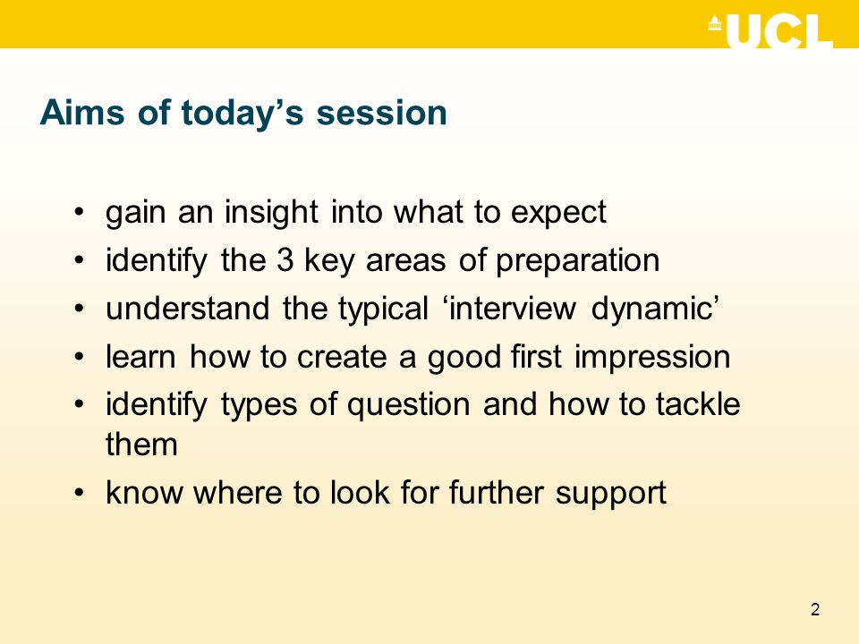 2 Aims of today's session gain an insight into what to expect identify the 3 key areas of preparation understand the typical 'interview dynamic' learn
