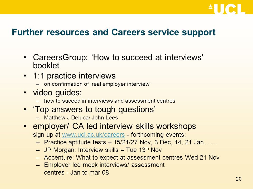 20 Further resources and Careers service support CareersGroup: 'How to succeed at interviews' booklet 1:1 practice interviews –on confirmation of 'rea