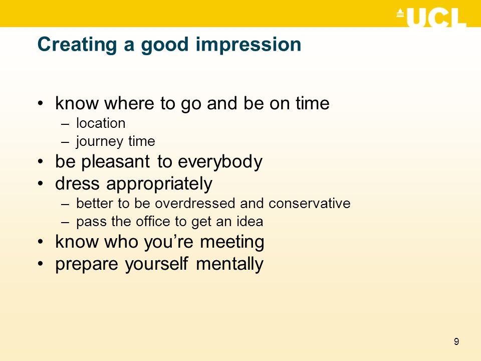 9 Creating a good impression know where to go and be on time –location –journey time be pleasant to everybody dress appropriately –better to be overdr