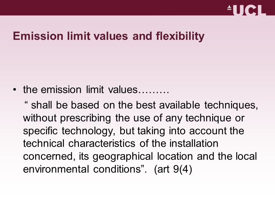 Emission limit values and flexibility the emission limit values……… shall be based on the best available techniques, without prescribing the use of any technique or specific technology, but taking into account the technical characteristics of the installation concerned, its geographical location and the local environmental conditions .