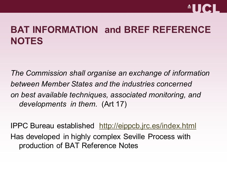 BAT INFORMATION and BREF REFERENCE NOTES The Commission shall organise an exchange of information between Member States and the industries concerned on best available techniques, associated monitoring, and developments in them.
