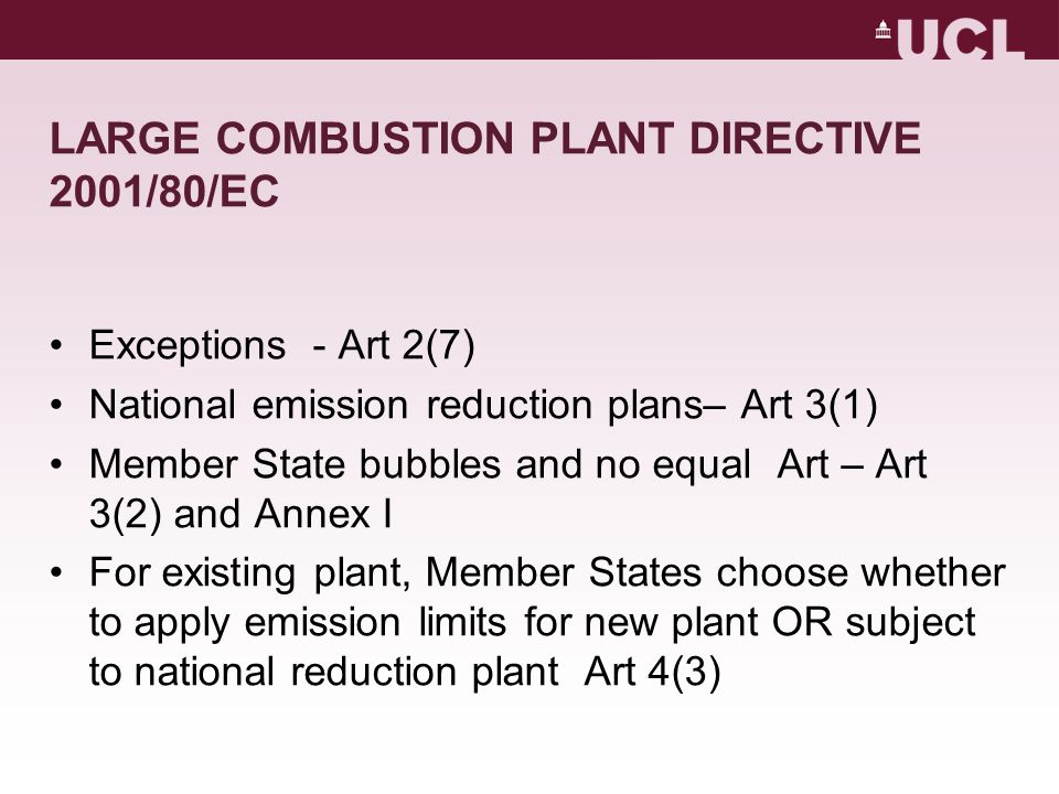 LARGE COMBUSTION PLANT DIRECTIVE 2001/80/EC Exceptions - Art 2(7) National emission reduction plans– Art 3(1) Member State bubbles and no equal Art – Art 3(2) and Annex I For existing plant, Member States choose whether to apply emission limits for new plant OR subject to national reduction plant Art 4(3)