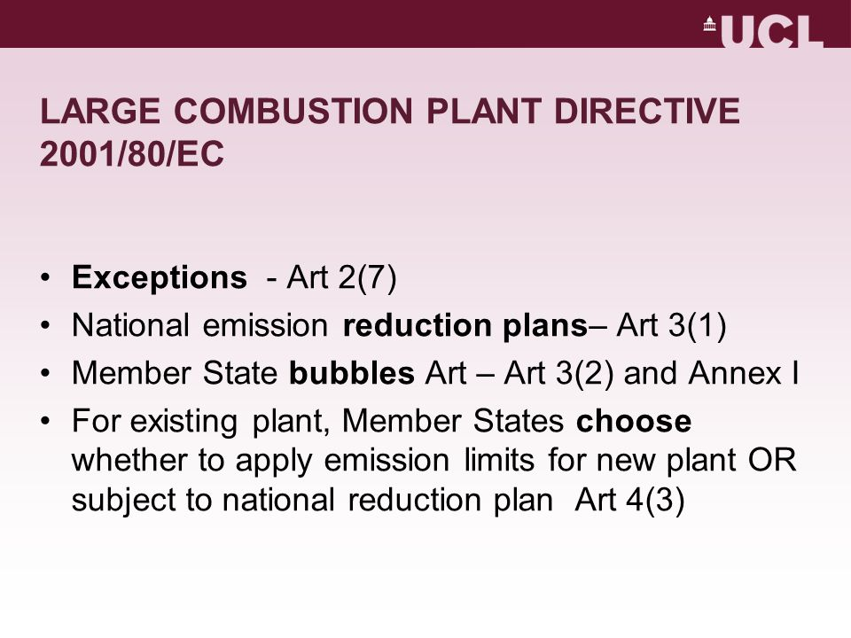 LARGE COMBUSTION New plant subject to licences and comply with emission limits in Annexes III-VIII Art 4 Member States may apply more stringent emission standards and to other pollutants Art 4(5) Stack heights to be calculated by Member States Art 9 Penalties determined by Member State – effective, proportionate persuasive Art 16 Emission limits subject to Integrated Pollution and Prevention Control Directive Emission limits must not prejudice air quality standards