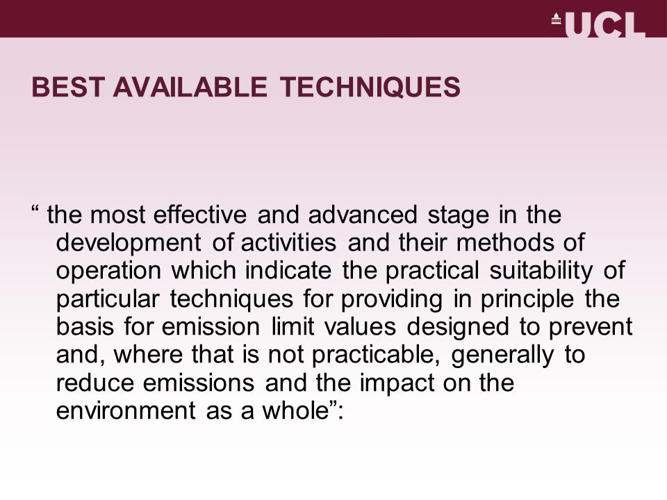 BEST AVAILABLE TECHNIQUES the most effective and advanced stage in the development of activities and their methods of operation which indicate the practical suitability of particular techniques for providing in principle the basis for emission limit values designed to prevent and, where that is not practicable, generally to reduce emissions and the impact on the environment as a whole :