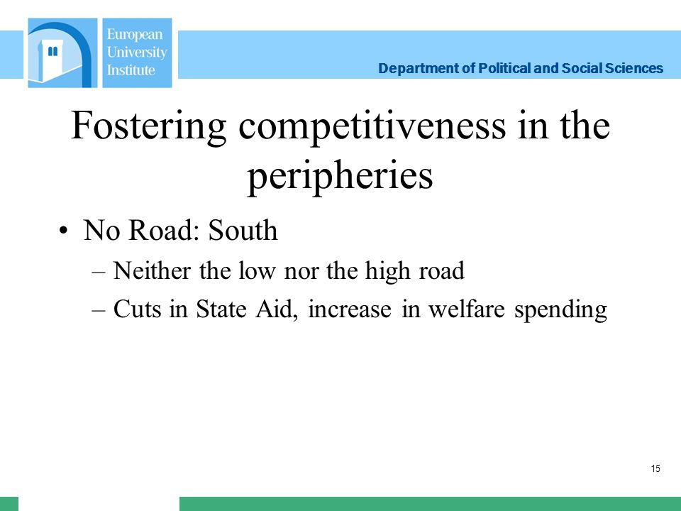 Department of Political and Social Sciences Department of Political and Social Sciences Fostering competitiveness in the peripheries No Road: South –Neither the low nor the high road –Cuts in State Aid, increase in welfare spending 15