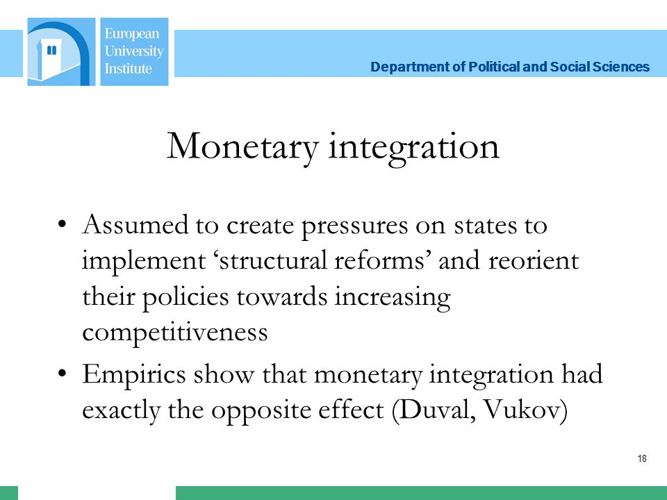 Department of Political and Social Sciences Department of Political and Social Sciences Monetary integration Assumed to create pressures on states to implement 'structural reforms' and reorient their policies towards increasing competitiveness Empirics show that monetary integration had exactly the opposite effect (Duval, Vukov) 18