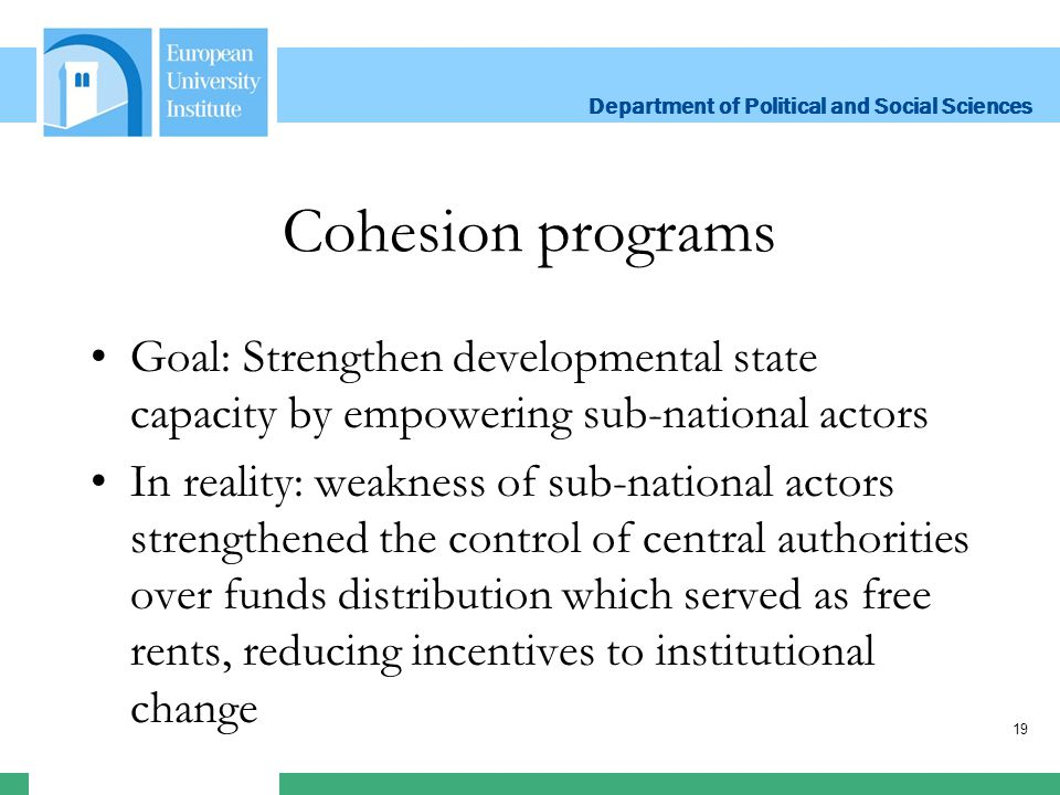 Department of Political and Social Sciences Department of Political and Social Sciences Cohesion programs Goal: Strengthen developmental state capacity by empowering sub-national actors In reality: weakness of sub-national actors strengthened the control of central authorities over funds distribution which served as free rents, reducing incentives to institutional change 19