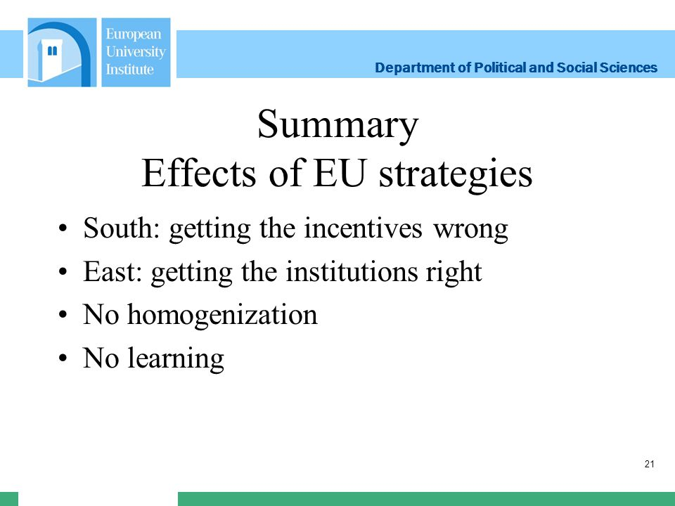 Department of Political and Social Sciences Department of Political and Social Sciences Summary Effects of EU strategies South: getting the incentives wrong East: getting the institutions right No homogenization No learning 21