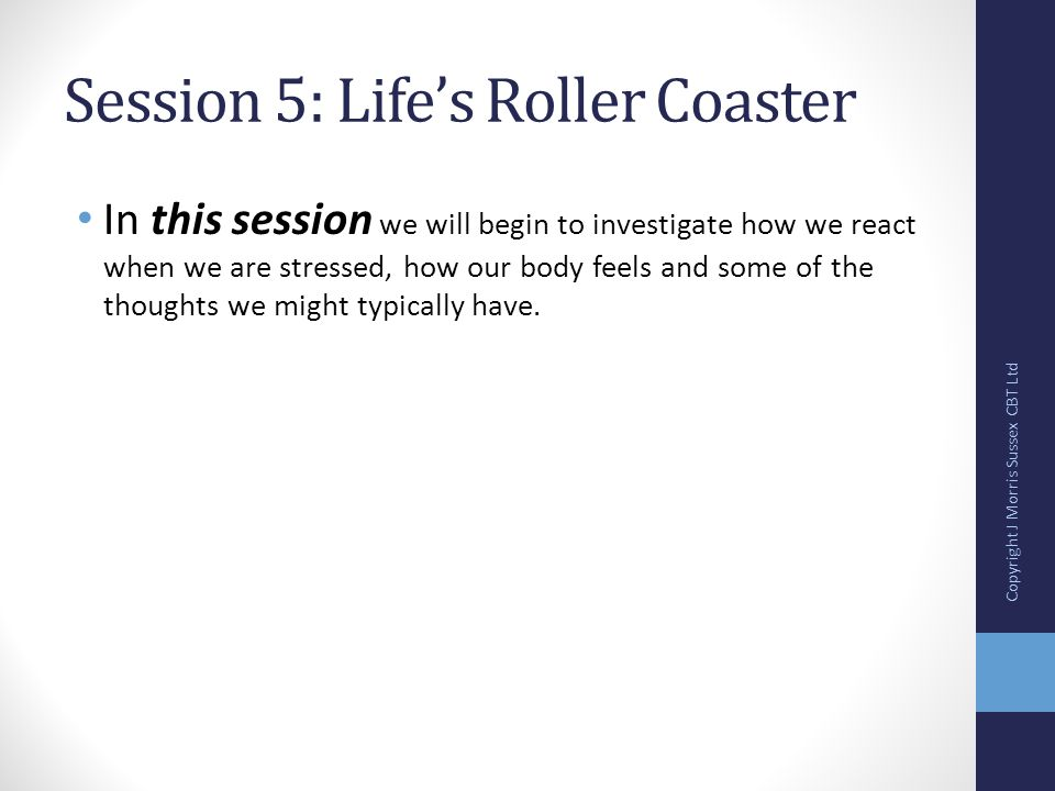 Session 5: Life's Roller Coaster In this session we will begin to investigate how we react when we are stressed, how our body feels and some of the thoughts we might typically have.
