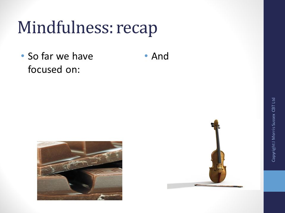 Mindfulness: recap So far we have focused on: And Copyright J Morris Sussex CBT Ltd