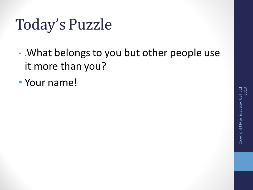 Today's Puzzle. What belongs to you but other people use it more than you.
