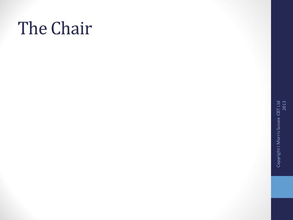 The Chair Copyright J Morris Sussex CBT Ltd 2013